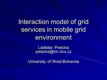 Interaction model of grid services in mobile grid environment Ladislav Pesicka University of West Bohemia.