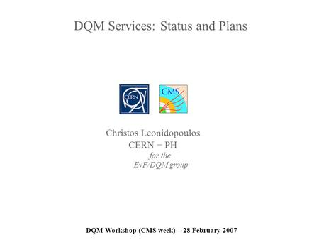 DQM Services: Status and Plans DQM Workshop (CMS week) – 28 February 2007 Christos Leonidopoulos CERN PH for the EvF/DQM group.