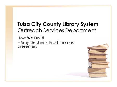 Tulsa City County Library System Outreach Services Department How We Do It! --Amy Stephens, Brad Thomas, presenters.