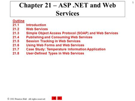 2002 Prentice Hall. All rights reserved. 1 Chapter 21 – ASP.NET and Web Services Outline 21.1 Introduction 21.2 Web Services 21.3 Simple Object Access.