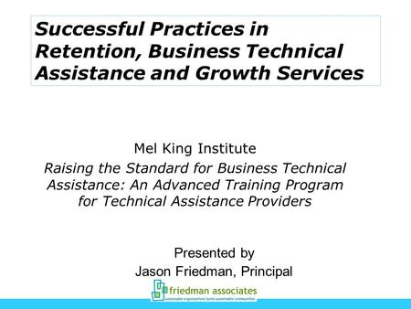 Successful Practices in Retention, Business Technical Assistance and Growth Services Presented by Jason Friedman, Principal Mel King Institute Raising.