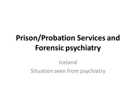 Prison/Probation Services and Forensic psychiatry Iceland Situation seen from psychiatry.