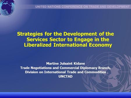 UNCTAD/CD-TFT 1 Strategies for the Development of the Services Sector to Engage in the Liberalized International Economy Martine Julsaint Kidane Trade.