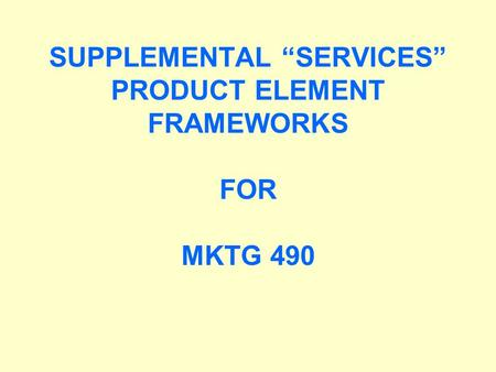 "SUPPLEMENTAL ""SERVICES"" PRODUCT ELEMENT FRAMEWORKS FOR MKTG 490"