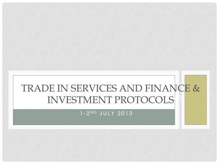 FINANCIAL SERVICES LIBERALISATION FORUM JOHANNESBURG-SOUTH AFRICA 1-2 ND JULY 2013 TRADE IN SERVICES AND FINANCE & INVESTMENT PROTOCOLS.