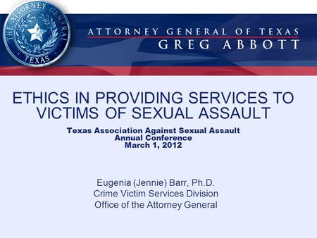 ETHICS IN PROVIDING SERVICES TO VICTIMS OF SEXUAL ASSAULT Texas Association Against Sexual Assault Annual Conference March 1, 2012 Eugenia (Jennie) Barr,