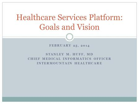 FEBRUARY 25, 2014 STANLEY M. HUFF, MD CHIEF MEDICAL INFORMATICS OFFICER INTERMOUNTAIN HEALTHCARE Healthcare Services Platform: Goals and Vision.