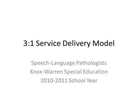 3:1 Service Delivery Model Speech-Language Pathologists Knox-Warren Special Education 2010-2011 School Year.
