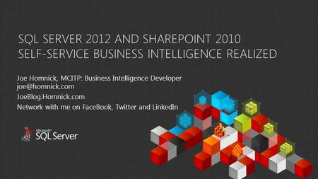 SQL SERVER 2012 AND SHAREPOINT 2010 SELF-SERVICE BUSINESS INTELLIGENCE REALIZED Joe Homnick, MCITP: Business Intelligence Developer JoeBlog.Homnick.com.