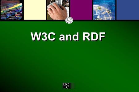 W3C and RDF. Why OCLC is a W3C Member Access to networked information resources –the browser and online access –the breath and depth of networked information.