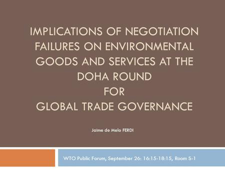 IMPLICATIONS OF NEGOTIATION FAILURES ON ENVIRONMENTAL GOODS AND SERVICES AT THE DOHA ROUND FOR GLOBAL TRADE GOVERNANCE Jaime de Melo FERDI WTO Public Forum,