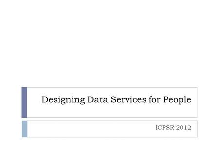 Designing Data Services for People ICPSR 2012. Data Services Preservation Services User Services Collection Services Access Services Four Services.
