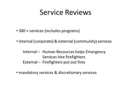 Service Reviews 300 + services (includes programs) internal (corporate) & external (community) services Internal – Human Resources helps Emergency Services.