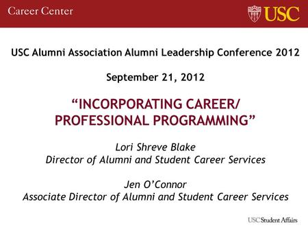 USC Alumni Association Alumni Leadership Conference 2012 September 21, 2012 INCORPORATING CAREER/ PROFESSIONAL PROGRAMMING Lori Shreve Blake Director of.