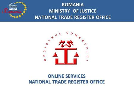 ONLINE SERVICES NATIONAL TRADE REGISTER OFFICE ROMANIA MINISTRY OF JUSTICE NATIONAL TRADE REGISTER OFFICE.