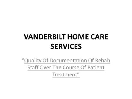 VANDERBILT HOME CARE SERVICES Quality Of Documentation Of Rehab Staff Over The Course Of Patient Treatment.