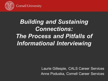Building and Sustaining Connections: The Process and Pitfalls of Informational Interviewing Laurie Gillespie, CALS Career Services Anne Poduska, Cornell.