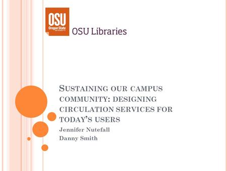 S USTAINING OUR CAMPUS COMMUNITY : DESIGNING CIRCULATION SERVICES FOR TODAY S USERS Jennifer Nutefall Danny Smith.