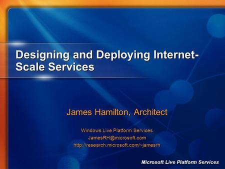 Microsoft Live Platform Services Designing and Deploying Internet- Scale Services James Hamilton, Architect Windows Live Platform Services