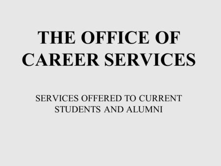 THE OFFICE OF CAREER SERVICES SERVICES OFFERED TO CURRENT STUDENTS AND ALUMNI.