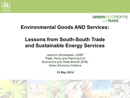 Environmental Goods AND Services: Lessons from South-South Trade and Sustainable Energy Services Joachim Monkelbaan, UNEP Trade, Policy and Planning Unit.