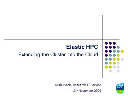 Elastic HPC Extending the Cluster into the Cloud Ruth Lynch, Research IT Service 13 th November 2009.