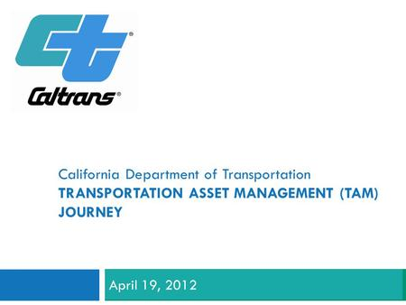 California Department of Transportation TRANSPORTATION ASSET MANAGEMENT (TAM) JOURNEY April 19, 2012.