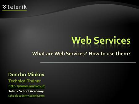 What are Web Services? How to use them? Doncho Minkov Telerik School Academy schoolacademy.telerik.com Technical Trainer