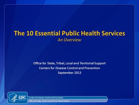 The 10 Essential Public Health Services An Overview Office for State, Tribal, Local and Territorial Support Centers for Disease Control and Prevention.