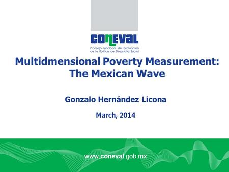 Www.coneval.gob.mx Multidmensional Poverty Measurement: The Mexican Wave Gonzalo Hernández Licona March, 2014.