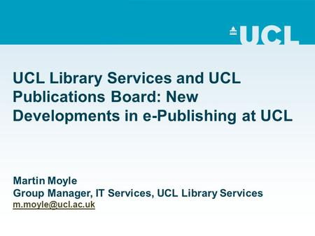 UCL Library Services and UCL Publications Board: New Developments in e-Publishing at UCL Martin Moyle Group Manager, IT Services, UCL Library Services.