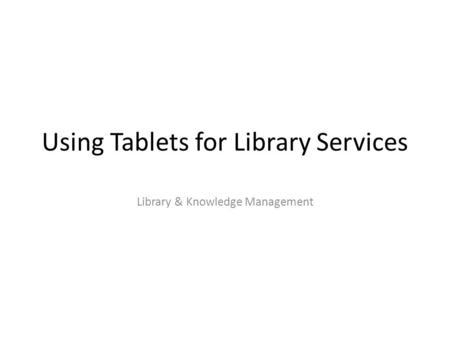 Using Tablets for Library Services Library & Knowledge Management.