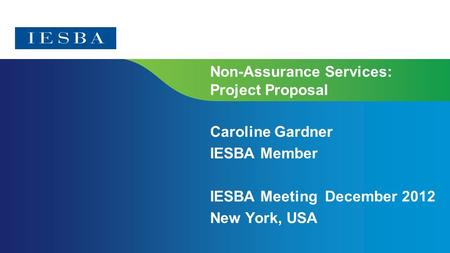 Non-Assurance Services: Project Proposal Caroline Gardner IESBA Member IESBA Meeting December 2012 New York, USA.