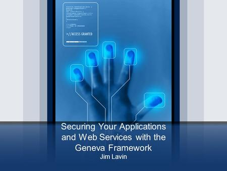 Securing Your Applications and Web Services with the Geneva Framework Jim Lavin.
