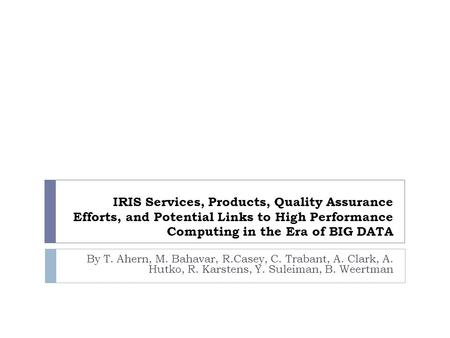 IRIS Services, Products, Quality Assurance Efforts, and Potential Links to High Performance Computing in the Era of BIG DATA By T. Ahern, M. Bahavar, R.Casey,