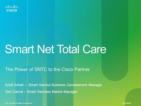 Cisco Confidential 1 © 2011 Cisco and/or its affiliates. All rights reserved. Smart Net Total Care The Power of SNTC to the Cisco Partner Scott Schell.