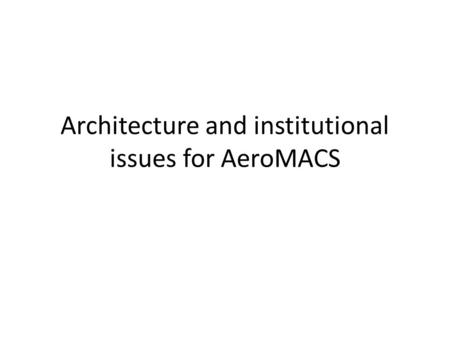 Architecture and institutional issues for AeroMACS.
