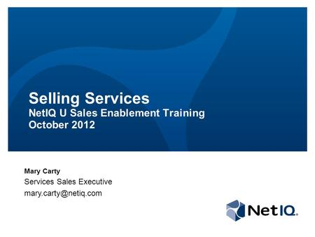 Selling Services NetIQ U Sales Enablement Training October 2012 Mary Carty Services Sales Executive