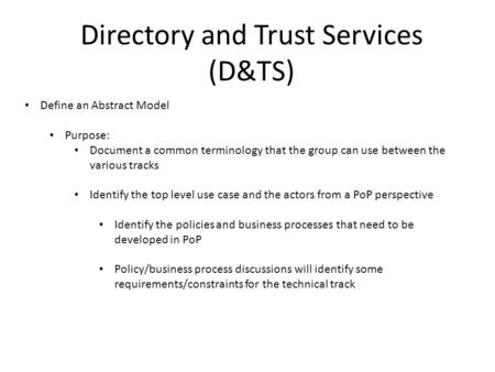 Directory and Trust Services (D&TS) Define an Abstract Model Purpose: Document a common terminology that the group can use between the various tracks Identify.