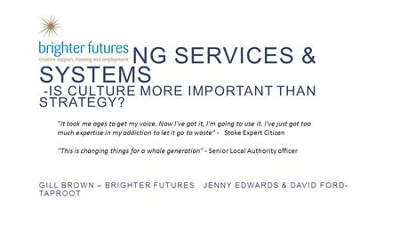 CHANGING SERVICES & SYSTEMS -IS CULTURE MORE IMPORTANT THAN STRATEGY? GILL BROWN – BRIGHTER FUTURES JENNY EDWARDS & DAVID FORD- TAPROOT 1 It took me ages.