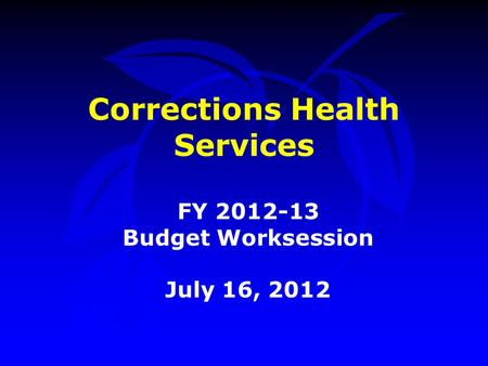 Corrections Health Services FY 2012-13 Budget Worksession July 16, 2012.