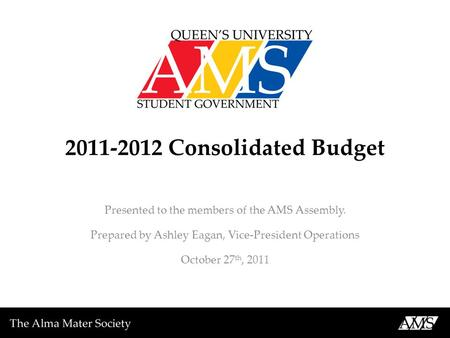 2011-2012 Consolidated Budget Presented to the members of the AMS Assembly. Prepared by Ashley Eagan, Vice-President Operations October 27 th, 2011.