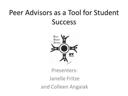 Peer Advisors as a Tool for Student Success Presenters: Janelle Fritze and Colleen Angaiak.