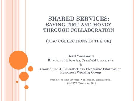 SHARED SERVICES: SAVING TIME AND MONEY THROUGH COLLABORATION ( JISC COLLECTIONS IN THE UK ) Hazel Woodward Director of Libraries, Cranfield University.