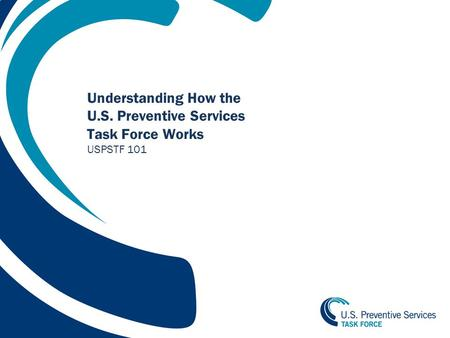 1 Understanding How the U.S. Preventive Services Task Force Works USPSTF 101.