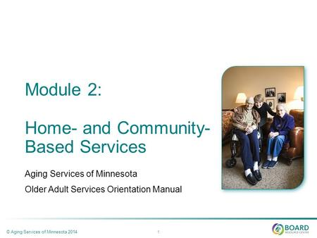 Module 2: Home- and Community- Based Services Aging Services of Minnesota Older Adult Services Orientation Manual © Aging Services of Minnesota 2014 1.