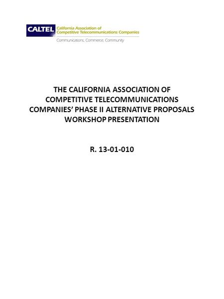 THE CALIFORNIA ASSOCIATION OF COMPETITIVE TELECOMMUNICATIONS COMPANIES PHASE II ALTERNATIVE PROPOSALS WORKSHOP PRESENTATION R. 13-01-010.