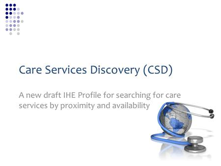 Care Services Discovery (CSD) A new draft IHE Profile for searching for care services by proximity and availability.