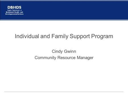 DBHDS Virginia Department of Behavioral Health and Developmental Services Individual and Family Support Program Cindy Gwinn Community Resource Manager.