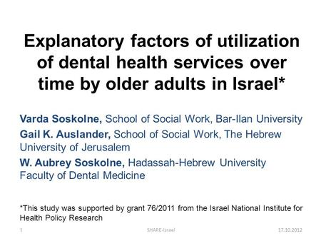 Explanatory factors of utilization of dental health services over time by older adults in Israel* Varda Soskolne, School of Social Work, Bar-Ilan University.